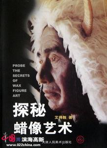 ...所著《探秘蜡像艺术》-中国蜡像第一人艾得胜 第一个蜡像工艺美术...