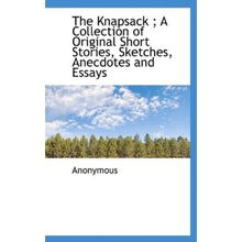 The Knapsack A Collection of Original Short Stories, Sketches, Anecd